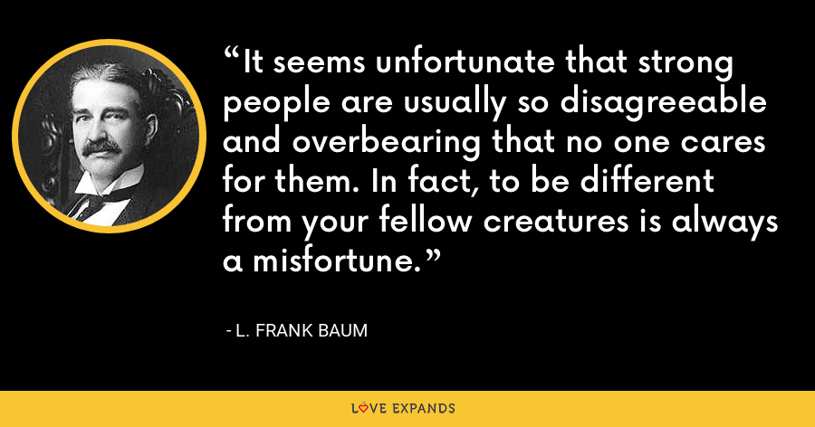 It seems unfortunate that strong people are usually so disagreeable and overbearing that no one cares for them. In fact, to be different from your fellow creatures is always a misfortune. - L. Frank Baum