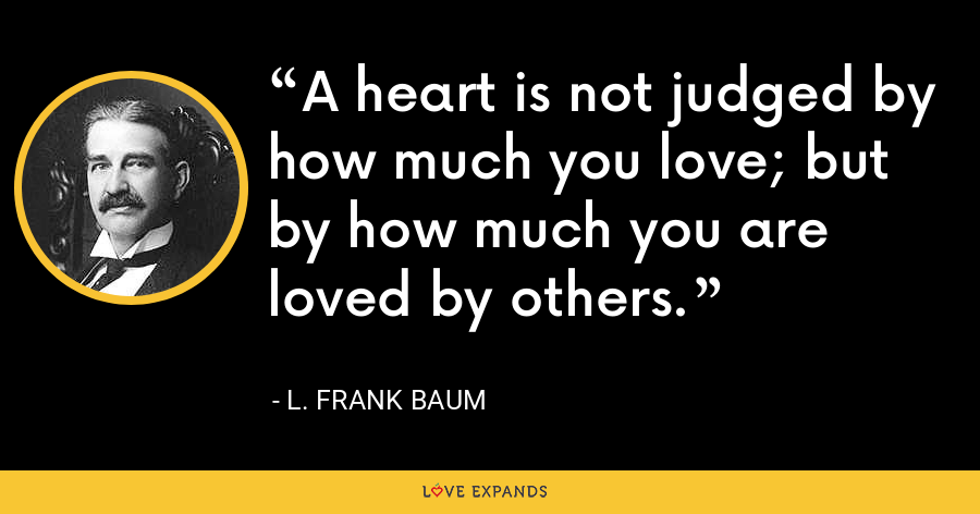 A heart is not judged by how much you love; but by how much you are loved by others. - L. Frank Baum