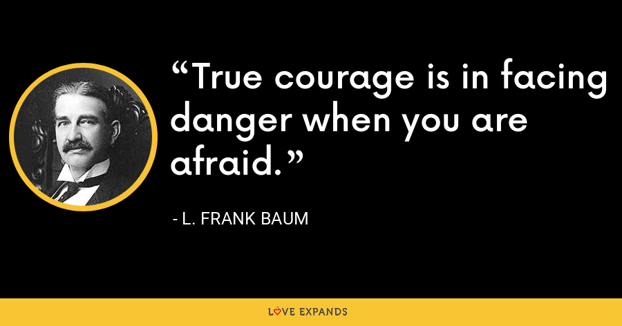 True courage is in facing danger when you are afraid. - L. Frank Baum