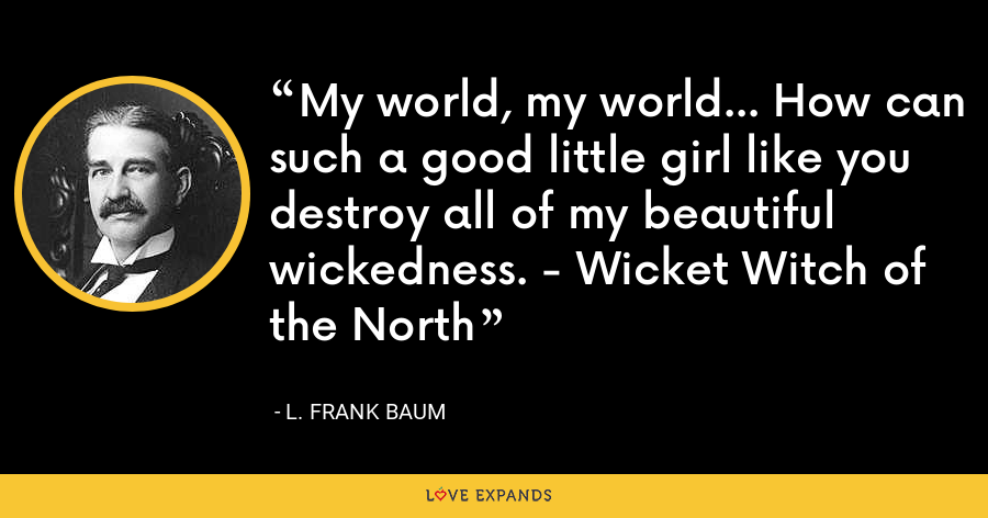 My world, my world... How can such a good little girl like you destroy all of my beautiful wickedness. - Wicket Witch of the North - L. Frank Baum