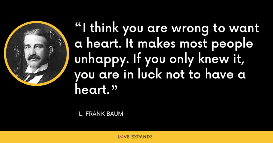 I think you are wrong to want a heart. It makes most people unhappy. If you only knew it, you are in luck not to have a heart. - L. Frank Baum