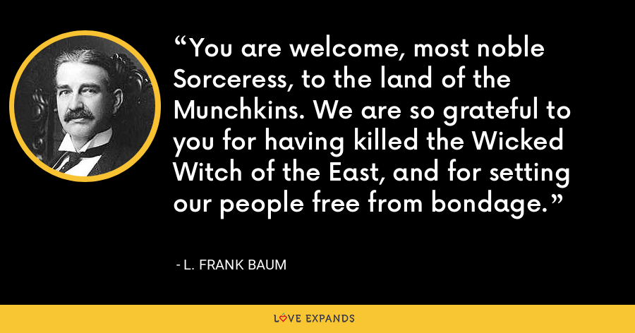 You are welcome, most noble Sorceress, to the land of the Munchkins. We are so grateful to you for having killed the Wicked Witch of the East, and for setting our people free from bondage. - L. Frank Baum
