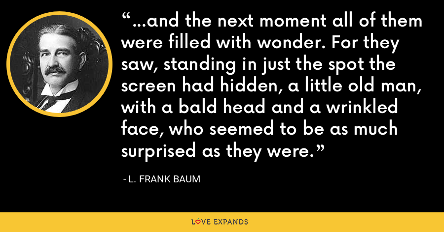 …and the next moment all of them were filled with wonder. For they saw, standing in just the spot the screen had hidden, a little old man, with a bald head and a wrinkled face, who seemed to be as much surprised as they were. - L. Frank Baum