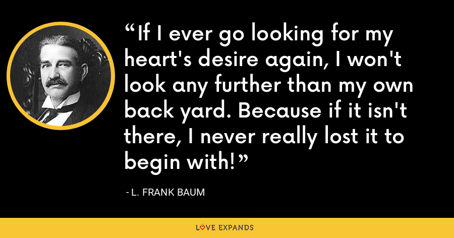 If I ever go looking for my heart's desire again, I won't look any further than my own back yard. Because if it isn't there, I never really lost it to begin with! - L. Frank Baum