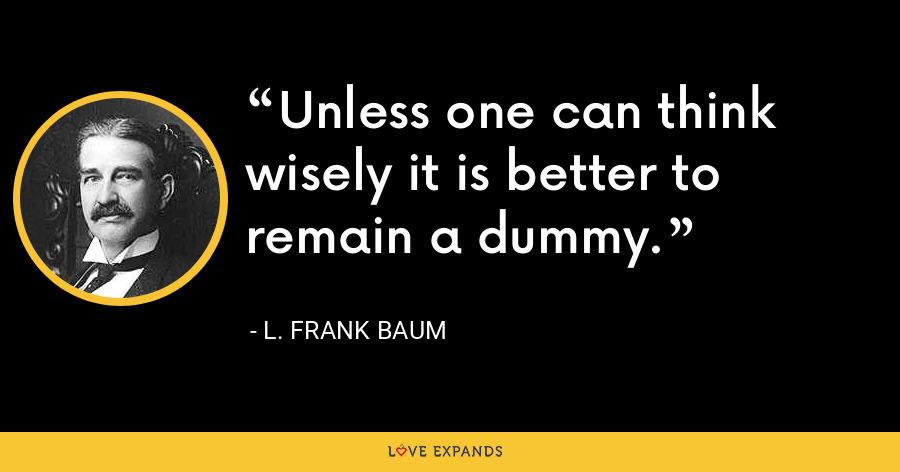 Unless one can think wisely it is better to remain a dummy. - L. Frank Baum