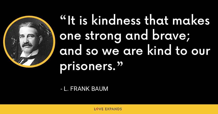 It is kindness that makes one strong and brave; and so we are kind to our prisoners. - L. Frank Baum