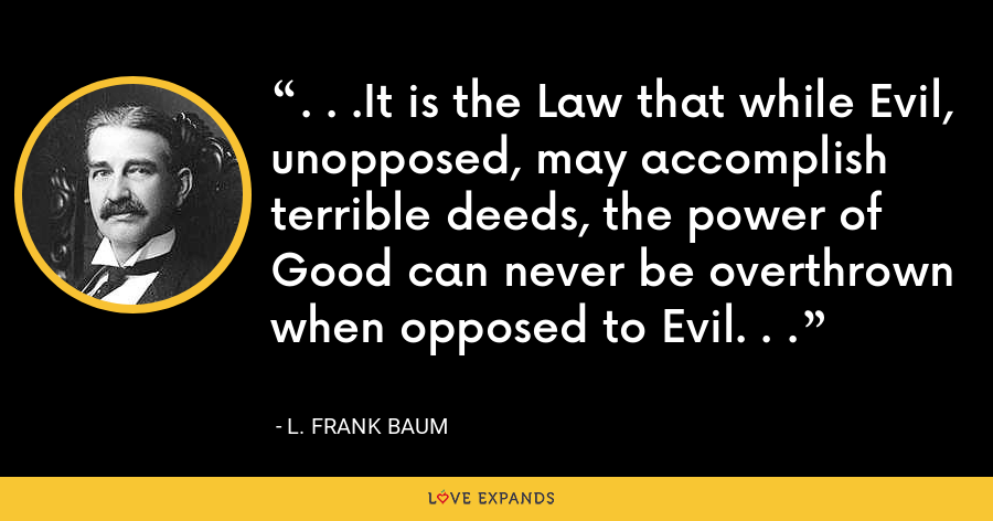 . . .It is the Law that while Evil, unopposed, may accomplish terrible deeds, the power of Good can never be overthrown when opposed to Evil. . . - L. Frank Baum