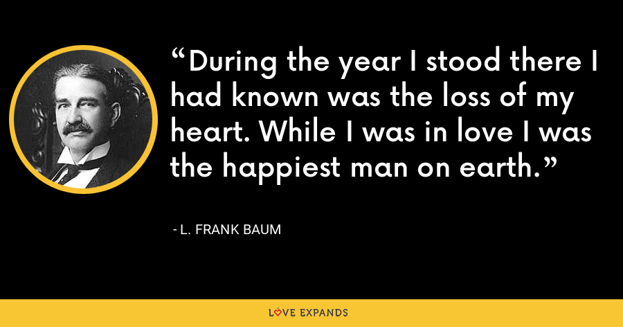 During the year I stood there I had known was the loss of my heart. While I was in love I was the happiest man on earth. - L. Frank Baum
