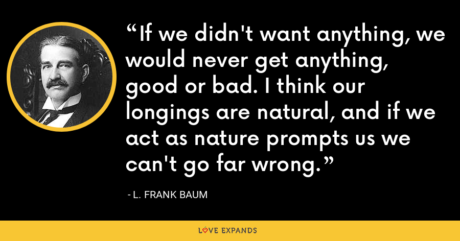 If we didn't want anything, we would never get anything, good or bad. I think our longings are natural, and if we act as nature prompts us we can't go far wrong. - L. Frank Baum