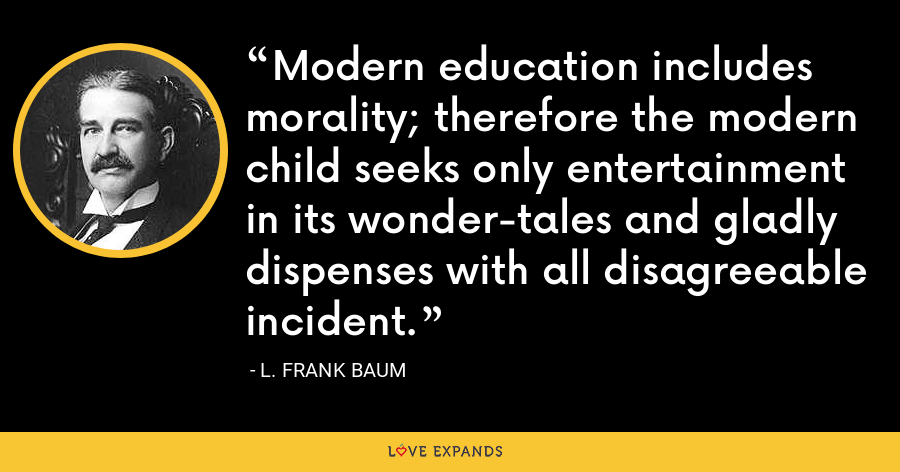 Modern education includes morality; therefore the modern child seeks only entertainment in its wonder-tales and gladly dispenses with all disagreeable incident. - L. Frank Baum
