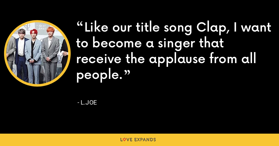Like our title song Clap, I want to become a singer that receive the applause from all people. - L.Joe