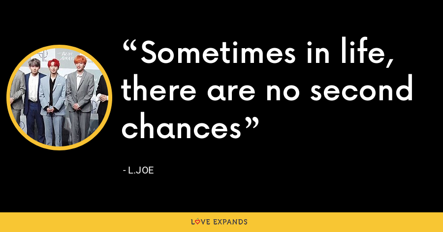 Sometimes in life, there are no second chances - L.Joe