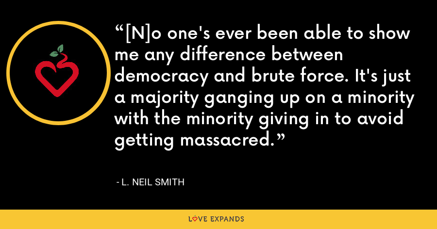 [N]o one's ever been able to show me any difference between democracy and brute force. It's just a majority ganging up on a minority with the minority giving in to avoid getting massacred. - L. Neil Smith