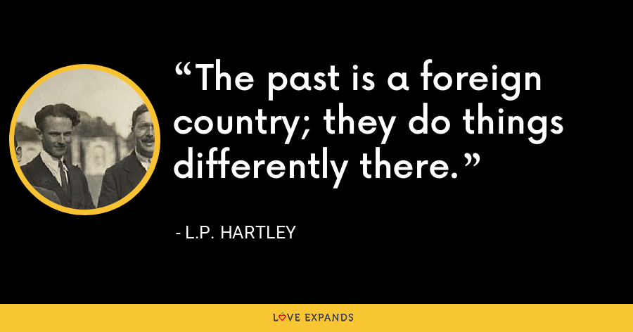 The past is a foreign country; they do things differently there. - L.P. Hartley