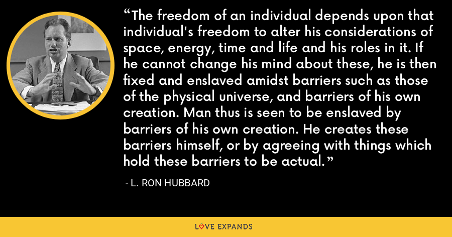 The freedom of an individual depends upon that individual's freedom to alter his considerations of space, energy, time and life and his roles in it. If he cannot change his mind about these, he is then fixed and enslaved amidst barriers such as those of the physical universe, and barriers of his own creation. Man thus is seen to be enslaved by barriers of his own creation. He creates these barriers himself, or by agreeing with things which hold these barriers to be actual. - L. Ron Hubbard