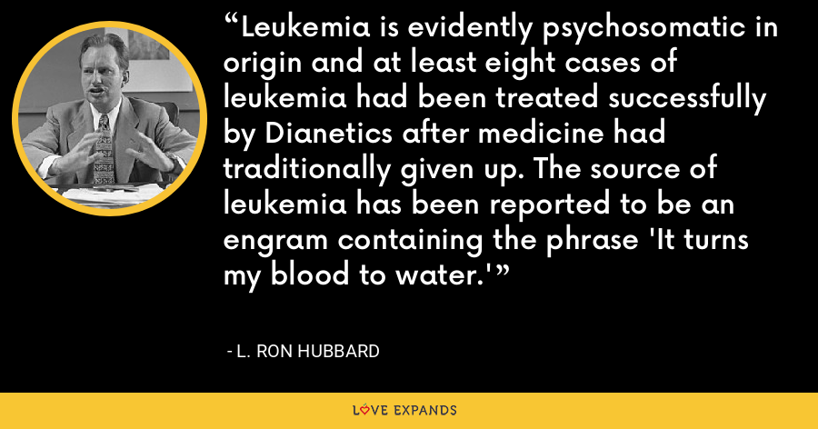 Leukemia is evidently psychosomatic in origin and at least eight cases of leukemia had been treated successfully by Dianetics after medicine had traditionally given up. The source of leukemia has been reported to be an engram containing the phrase 'It turns my blood to water.' - L. Ron Hubbard