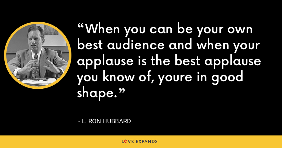 When you can be your own best audience and when your applause is the best applause you know of, youre in good shape. - L. Ron Hubbard