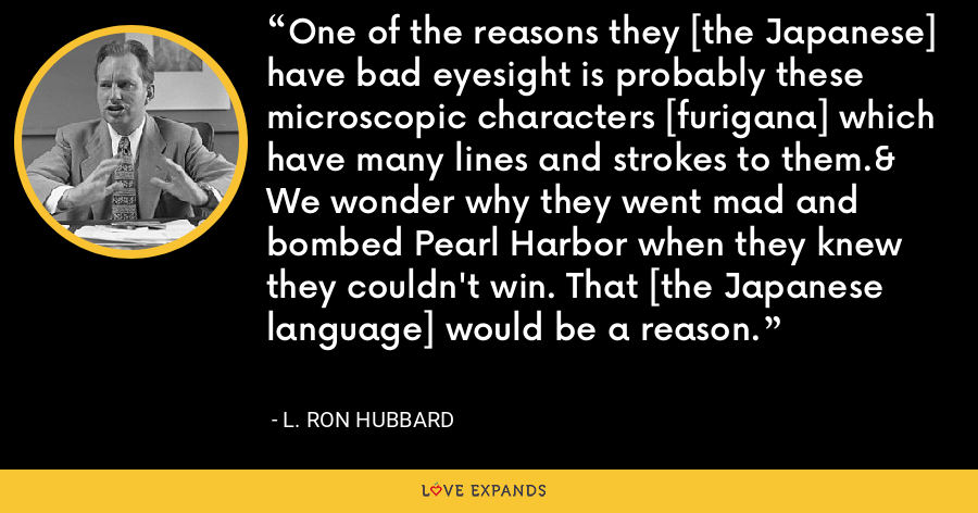 One of the reasons they [the Japanese] have bad eyesight is probably these microscopic characters [furigana] which have many lines and strokes to them.& We wonder why they went mad and bombed Pearl Harbor when they knew they couldn't win. That [the Japanese language] would be a reason. - L. Ron Hubbard