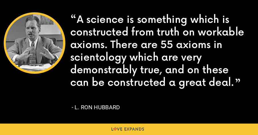 A science is something which is constructed from truth on workable axioms. There are 55 axioms in scientology which are very demonstrably true, and on these can be constructed a great deal. - L. Ron Hubbard