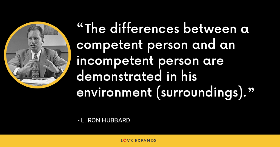 The differences between a competent person and an incompetent person are demonstrated in his environment (surroundings). - L. Ron Hubbard