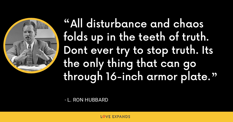 All disturbance and chaos folds up in the teeth of truth. Dont ever try to stop truth. Its the only thing that can go through 16-inch armor plate. - L. Ron Hubbard