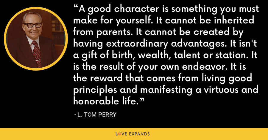 A good character is something you must make for yourself. It cannot be inherited from parents. It cannot be created by having extraordinary advantages. It isn't a gift of birth, wealth, talent or station. It is the result of your own endeavor. It is the reward that comes from living good principles and manifesting a virtuous and honorable life. - L. Tom Perry