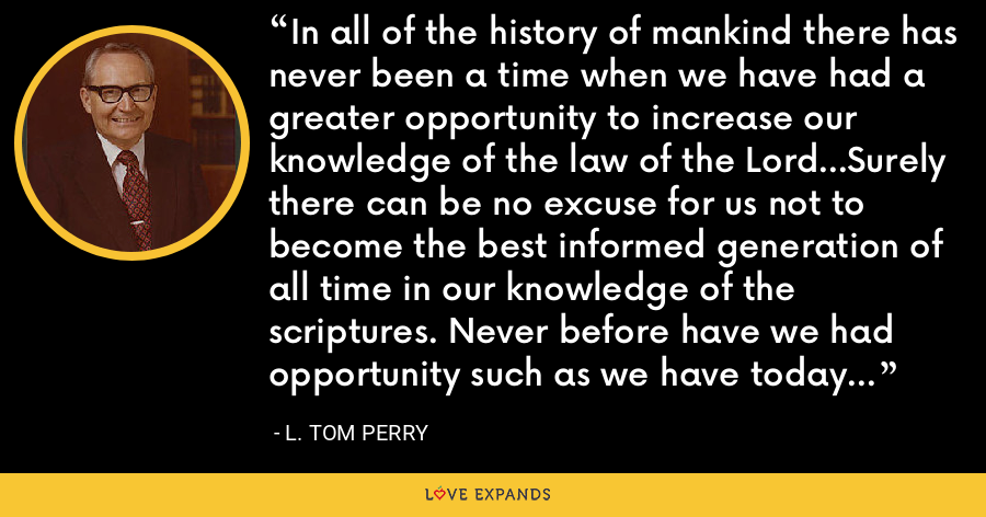 In all of the history of mankind there has never been a time when we have had a greater opportunity to increase our knowledge of the law of the Lord...Surely there can be no excuse for us not to become the best informed generation of all time in our knowledge of the scriptures. Never before have we had opportunity such as we have today to become real gospel scholars. - L. Tom Perry