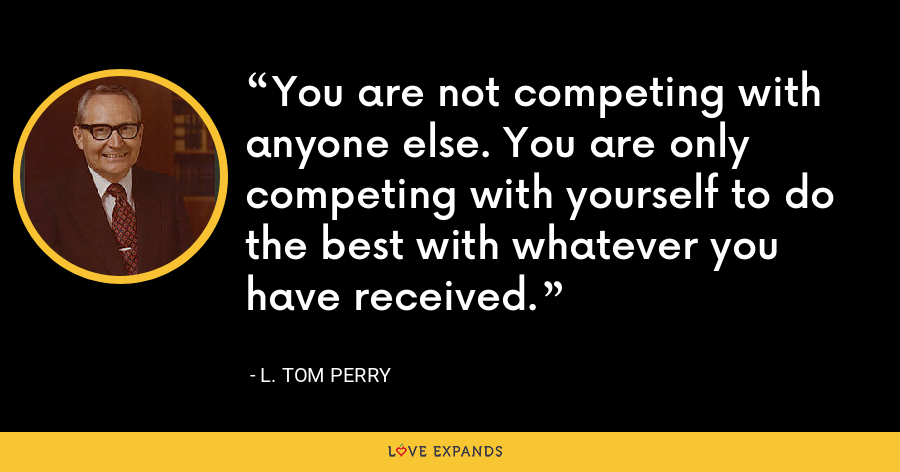 You are not competing with anyone else. You are only competing with yourself to do the best with whatever you have received. - L. Tom Perry