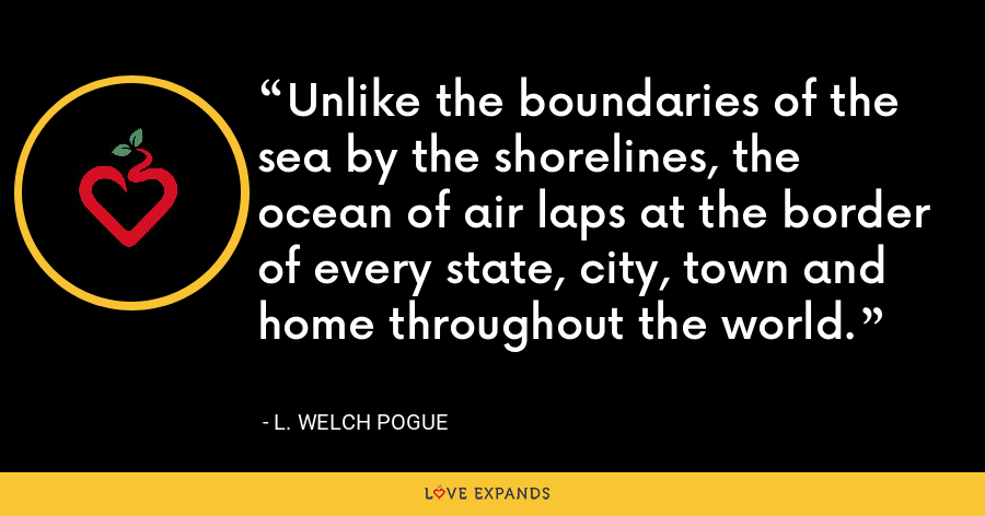 Unlike the boundaries of the sea by the shorelines, the ocean of air laps at the border of every state, city, town and home throughout the world. - L. Welch Pogue