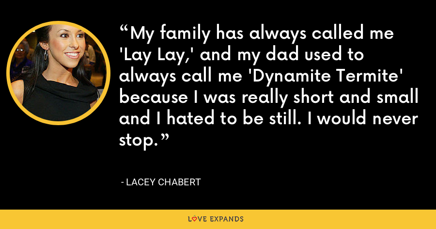 My family has always called me 'Lay Lay,' and my dad used to always call me 'Dynamite Termite' because I was really short and small and I hated to be still. I would never stop. - Lacey Chabert