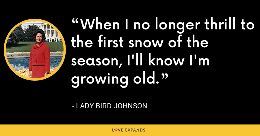 When I no longer thrill to the first snow of the season, I'll know I'm growing old. - Lady Bird Johnson