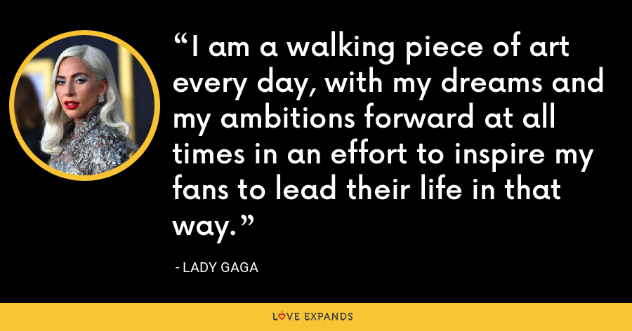 I am a walking piece of art every day, with my dreams and my ambitions forward at all times in an effort to inspire my fans to lead their life in that way. - Lady Gaga