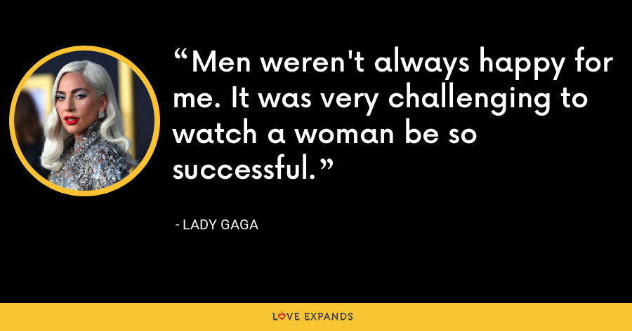 Men weren't always happy for me. It was very challenging to watch a woman be so successful. - Lady Gaga