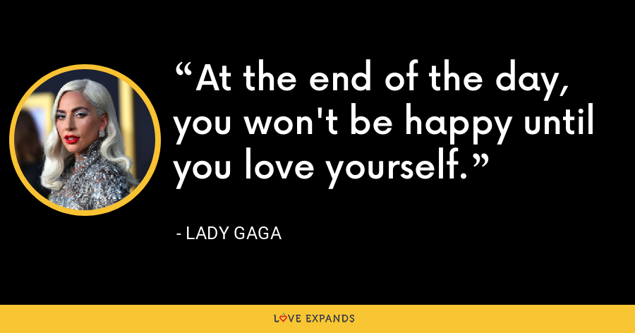 At the end of the day, you won't be happy until you love yourself. - Lady Gaga