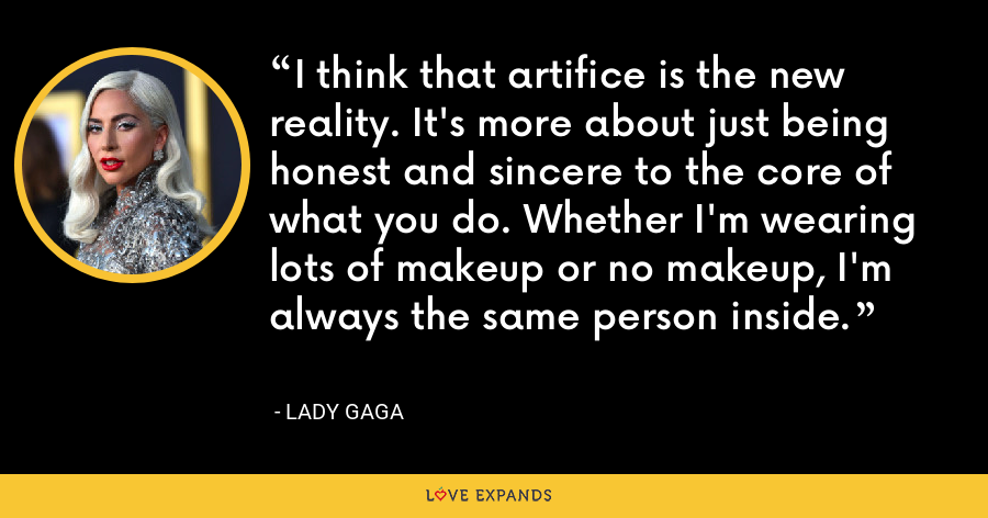 I think that artifice is the new reality. It's more about just being honest and sincere to the core of what you do. Whether I'm wearing lots of makeup or no makeup, I'm always the same person inside. - Lady Gaga