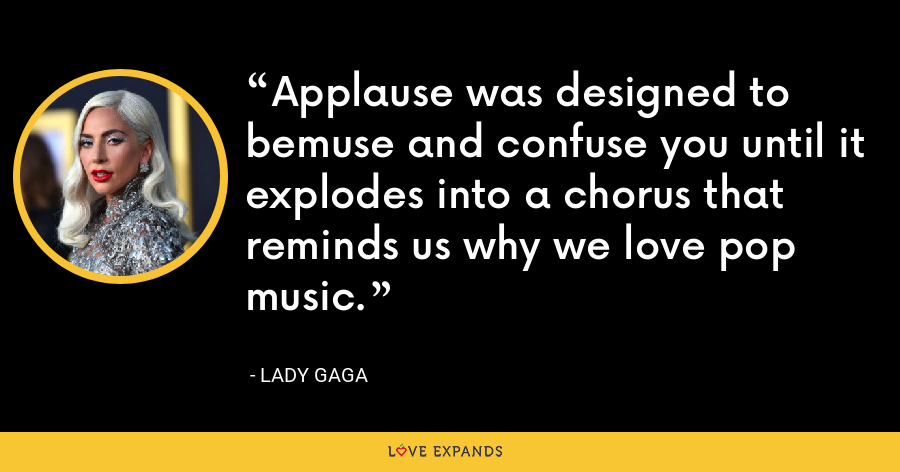 Applause was designed to bemuse and confuse you until it explodes into a chorus that reminds us why we love pop music. - Lady Gaga