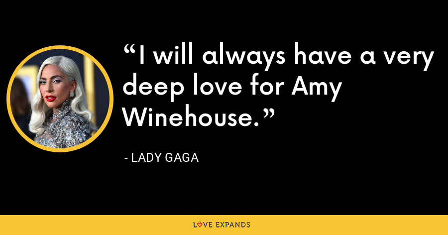 I will always have a very deep love for Amy Winehouse. - Lady Gaga