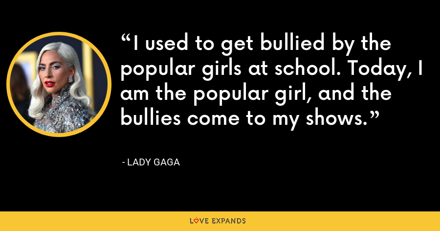 I used to get bullied by the popular girls at school. Today, I am the popular girl, and the bullies come to my shows. - Lady Gaga