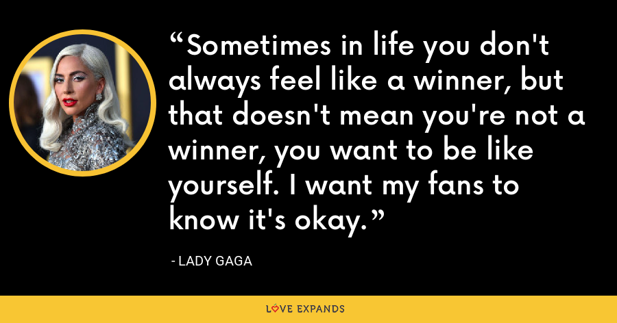 Sometimes in life you don't always feel like a winner, but that doesn't mean you're not a winner, you want to be like yourself. I want my fans to know it's okay. - Lady Gaga