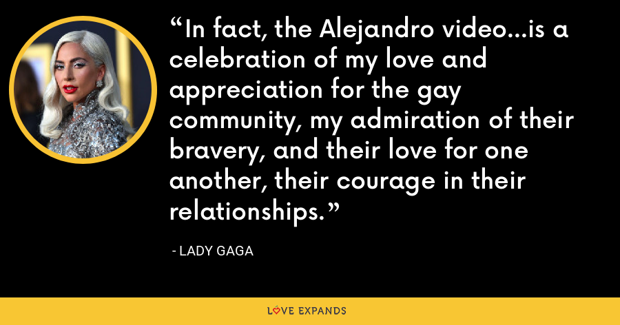 In fact, the Alejandro video...is a celebration of my love and appreciation for the gay community, my admiration of their bravery, and their love for one another, their courage in their relationships. - Lady Gaga