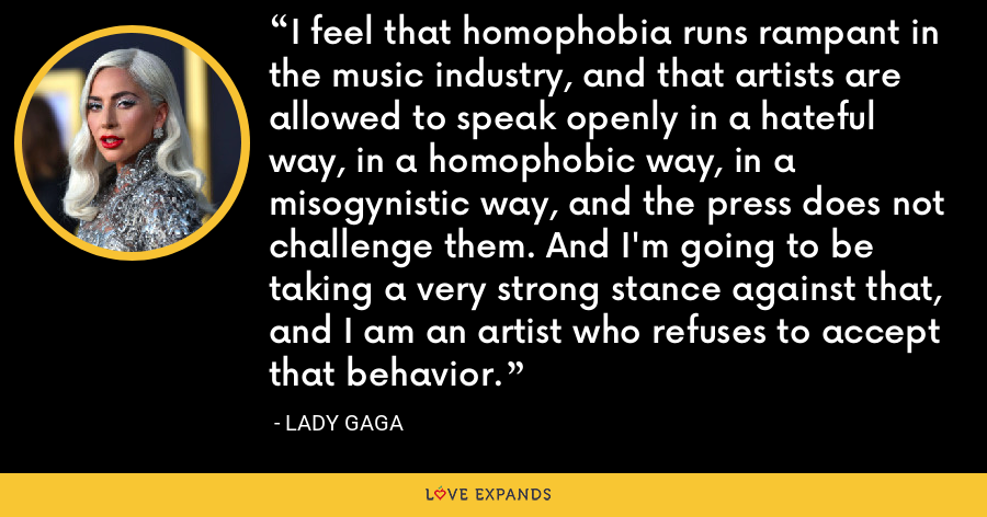 I feel that homophobia runs rampant in the music industry, and that artists are allowed to speak openly in a hateful way, in a homophobic way, in a misogynistic way, and the press does not challenge them. And I'm going to be taking a very strong stance against that, and I am an artist who refuses to accept that behavior. - Lady Gaga