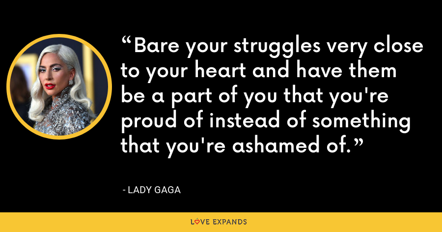 Bare your struggles very close to your heart and have them be a part of you that you're proud of instead of something that you're ashamed of. - Lady Gaga