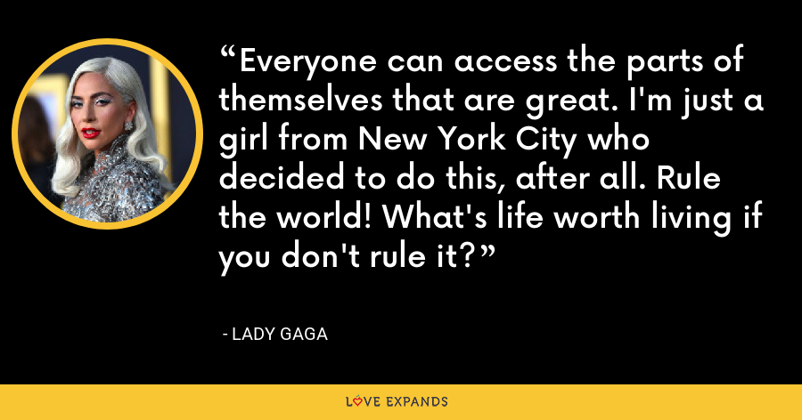 Everyone can access the parts of themselves that are great. I'm just a girl from New York City who decided to do this, after all. Rule the world! What's life worth living if you don't rule it? - Lady Gaga