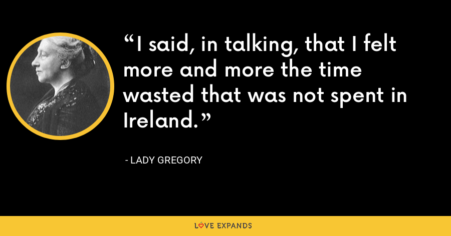 I said, in talking, that I felt more and more the time wasted that was not spent in Ireland. - Lady Gregory