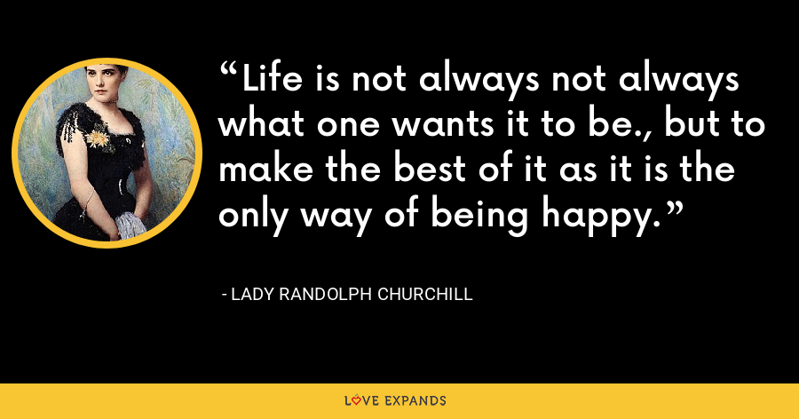 Life is not always not always what one wants it to be., but to make the best of it as it is the only way of being happy. - Lady Randolph Churchill