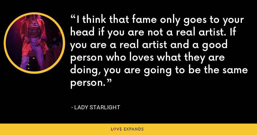 I think that fame only goes to your head if you are not a real artist. If you are a real artist and a good person who loves what they are doing, you are going to be the same person. - Lady Starlight
