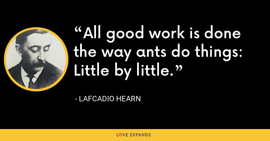All good work is done the way ants do things: Little by little. - Lafcadio Hearn