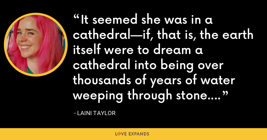 It seemed she was in a cathedral—if, that is, the earth itself were to dream a cathedral into being over thousands of years of water weeping through stone. - Laini Taylor