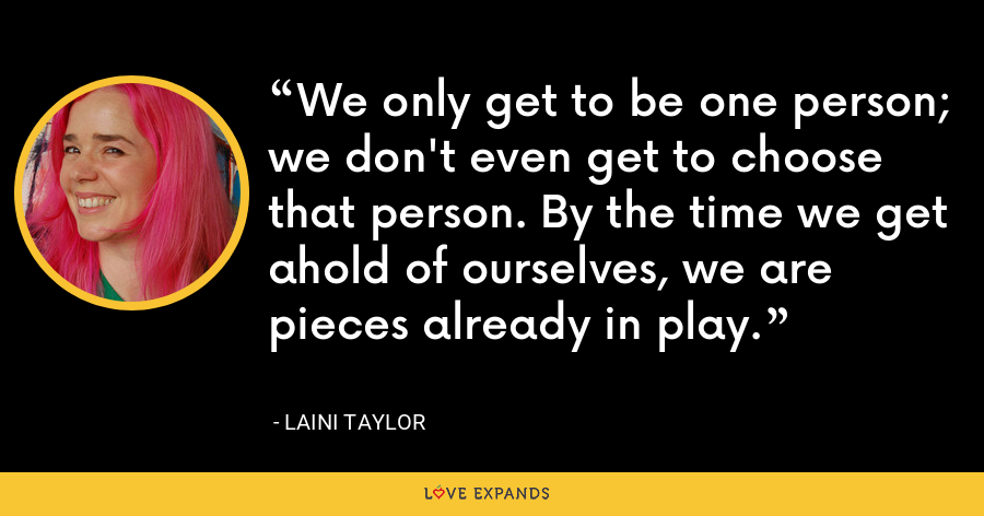 We only get to be one person; we don't even get to choose that person. By the time we get ahold of ourselves, we are pieces already in play. - Laini Taylor