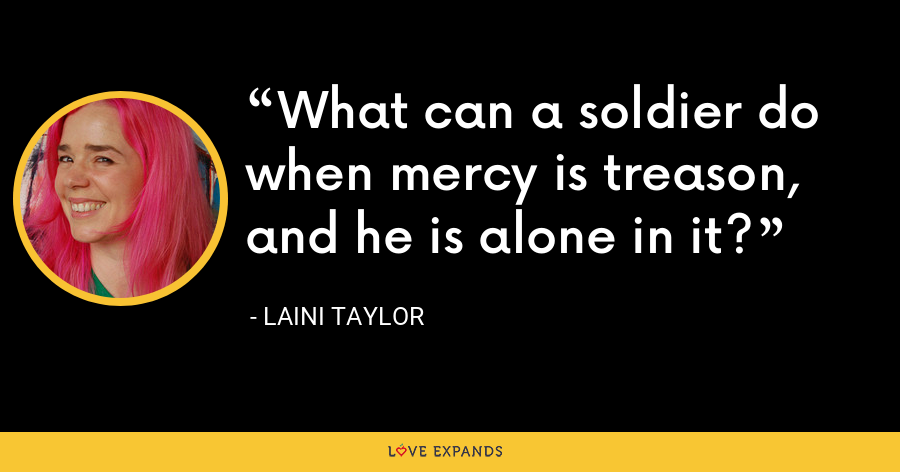 What can a soldier do when mercy is treason, and he is alone in it? - Laini Taylor